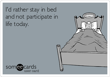 I'd rather stay in bed and not participate in life today.