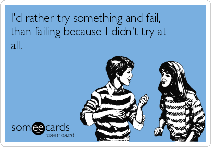 I'd rather try something and fail, than failing because I didn't try at all.