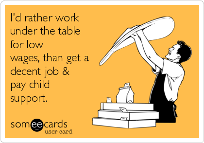 I'd rather work under the table for low wages, than get a decent job & pay child support.