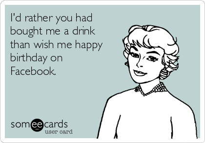 I'd rather you had bought me a drink than wish me happy birthday on Facebook.