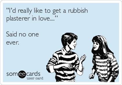 ''I'd really like to get a rubbish plasterer in love....''  Said no one ever.