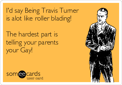 I'd say Being Travis Turner is alot like roller blading!  The hardest part is telling your parents your Gay!