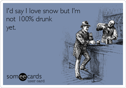 I'd say I love snow but I'm not 100% drunk yet.