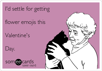 I'd settle for getting  flower emojis this  Valentine's   Day.