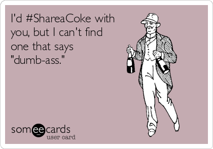 """I'd #ShareaCoke with you, but I can't find one that says """"dumb-ass."""""""