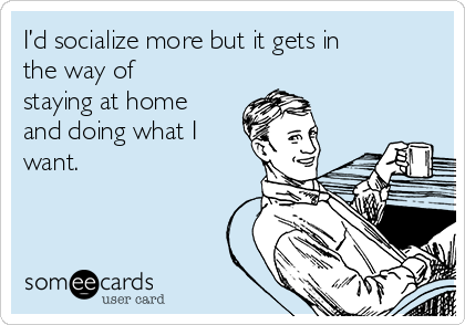 I'd socialize more but it gets in the way of staying at home and doing what I want.