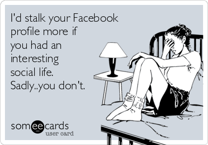 I'd stalk your Facebook profile more if you had an  interesting social life.  Sadly..you don't.