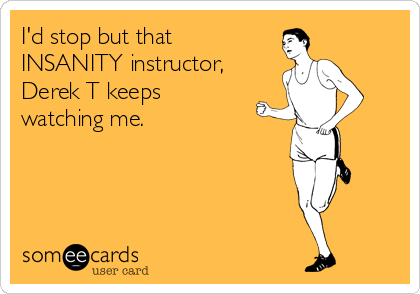 I'd stop but that INSANITY instructor, Derek T keeps watching me.