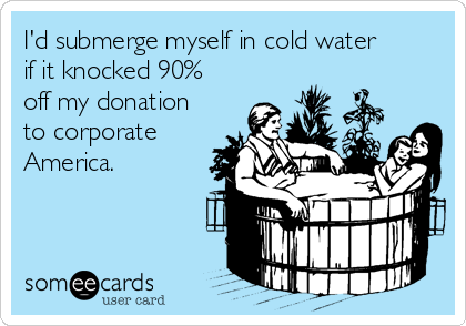 I'd submerge myself in cold water if it knocked 90% off my donation to corporate America.