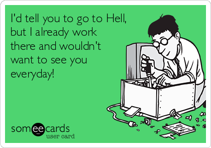 I'd tell you to go to Hell, but I already work there and wouldn't want to see you everyday!