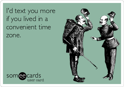 I'd text you more if you lived in a  convenient time zone.