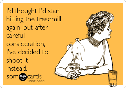 I'd thought I'd start hitting the treadmill again, but after careful consideration, I've decided to shoot it instead.
