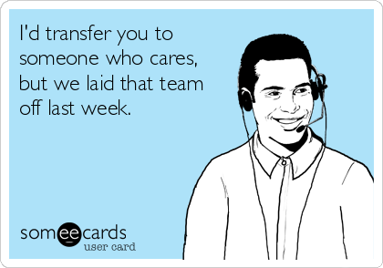I'd transfer you to someone who cares, but we laid that team off last week.