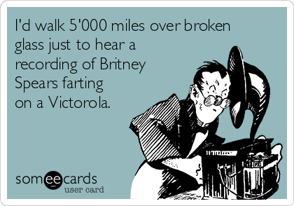I'd walk 5'000 miles over broken glass just to hear a recording of Britney Spears farting on a Victorola.