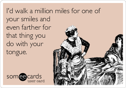 I'd walk a million miles for one of your smiles and  even farther for that thing you do with your tongue.