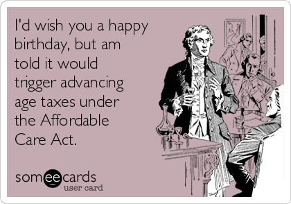 I'd wish you a happy birthday, but am told it would trigger advancing age taxes under the Affordable Care Act.