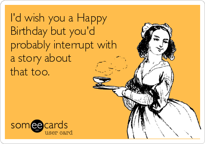 I'd wish you a Happy Birthday but you'd probably interrupt with a story about that too.
