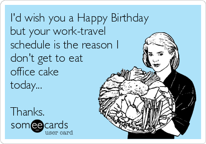 I'd wish you a Happy Birthday but your work-travel schedule is the reason I don't get to eat office cake today...  Thanks.