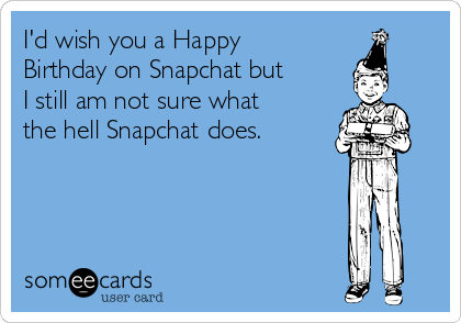 I'd wish you a Happy Birthday on Snapchat but I still am not sure what the hell Snapchat does.