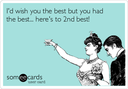 I'd wish you the best but you had the best... here's to 2nd best!