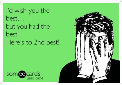 I'd wish you the best… but you had the best! Here's to 2nd best!