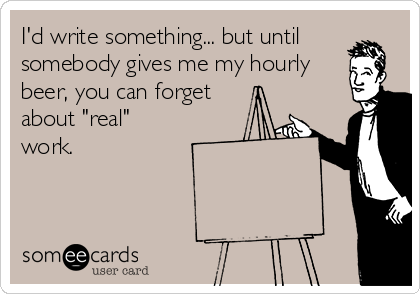 """I'd write something... but until somebody gives me my hourly beer, you can forget about """"real"""" work."""