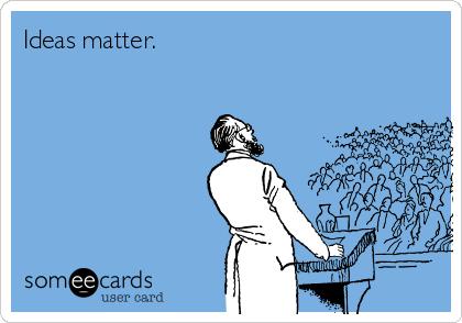 Ideas matter.