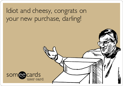Idiot and cheesy, congrats on your new purchase, darling!