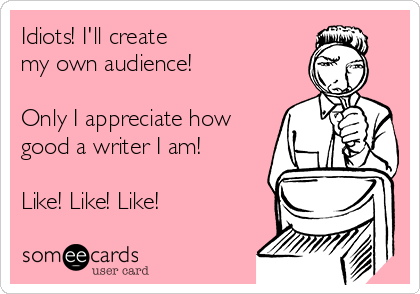 Idiots! I'll create my own audience!   Only I appreciate how good a writer I am!  Like! Like! Like!