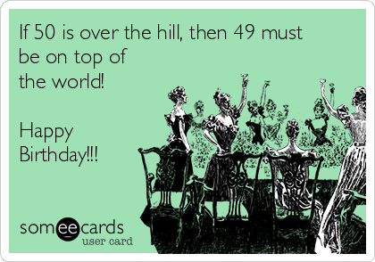 If 50 is over the hill, then 49 must be on top of the world!  Happy Birthday!!!