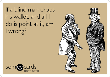 If a blind man drops his wallet, and all I do is point at it, am I wrong?