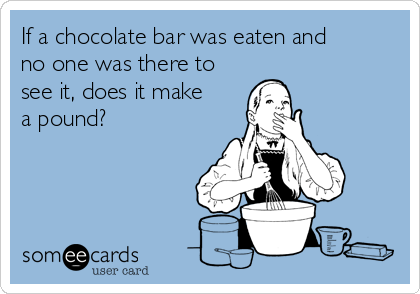 If a chocolate bar was eaten and no one was there to see it, does it make a pound?