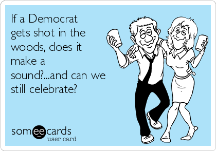 If a Democrat gets shot in the woods, does it make a sound?...and can we still celebrate?