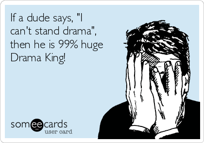 """If a dude says, """"I can't stand drama"""", then he is 99% huge Drama King!"""