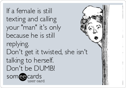 """If a female is still texting and calling your """"man"""" it's only because he is still replying. Don't get it twisted, she isn't talking to herself.  Don't be DUMB!"""