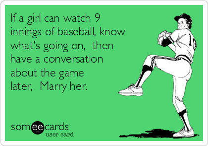 If a girl can watch 9 innings of baseball, know what's going on,  then have a conversation about the game later,  Marry her.