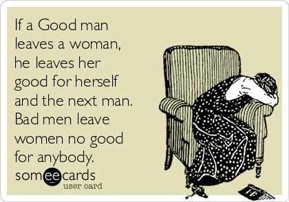 If a Good man leaves a woman, he leaves her good for herself and the next man. Bad men leave women no good for anybody.