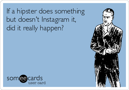 If a hipster does something but doesn't Instagram it, did it really happen?
