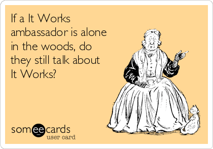 If a It Works ambassador is alone in the woods, do they still talk about It Works?