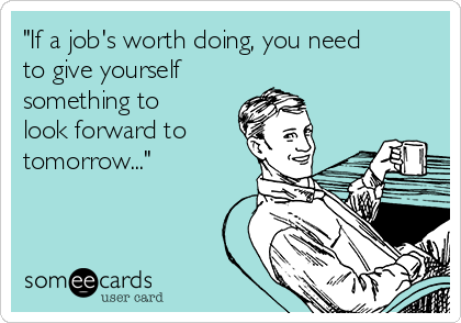 """""""If a job's worth doing, you need to give yourself  something to look forward to tomorrow..."""""""