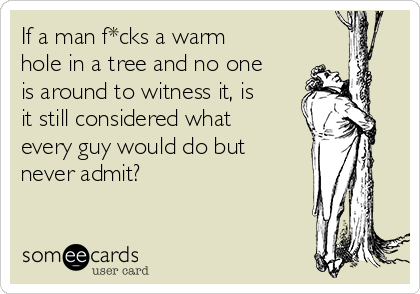 If a man f*cks a warm hole in a tree and no one is around to witness it, is it still considered what every guy would do but never admit?