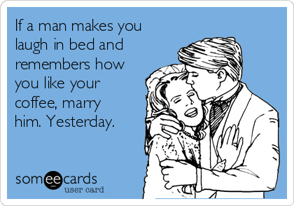 If a man makes you laugh in bed and  remembers how you like your coffee, marry him. Yesterday.