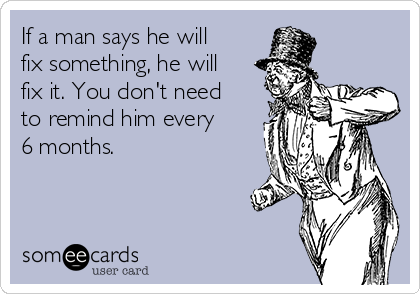 If a man says he will fix something, he will fix it. You don't need to remind him every 6 months.
