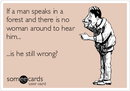 If a man speaks in a forest and there is no woman around to hear him...  ...is he still wrong?