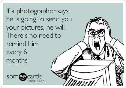 If a photographer says he is going to send you your pictures, he will.   There's no need to remind him every 6 months