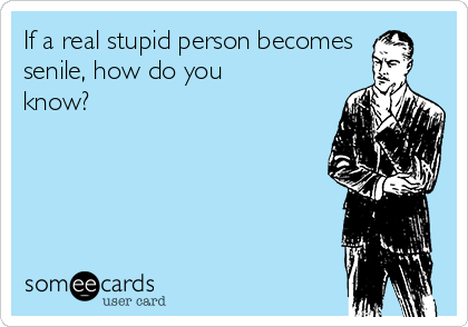 If a real stupid person becomes senile, how do you know?