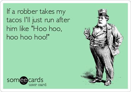 "If a robber takes my tacos I'll just run after him like ""Hoo hoo, hoo hoo hoo!"""