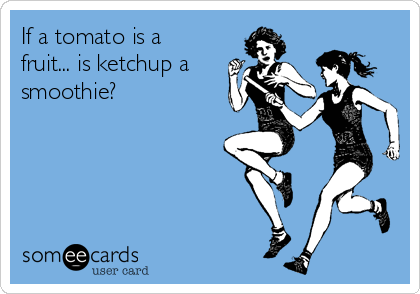 If a tomato is a fruit... is ketchup a smoothie?