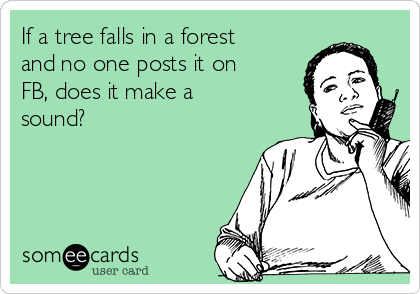 If a tree falls in a forest and no one posts it on FB, does it make a sound?
