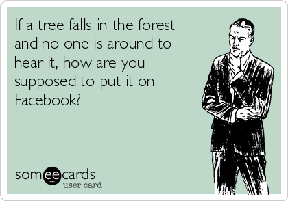 If a tree falls in the forest and no one is around to hear it, how are you supposed to put it on Facebook?